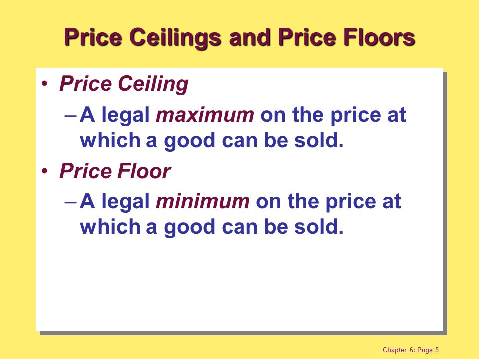 Chapter 6: Page 5 Price Ceiling –A legal maximum on the price at which a good can be sold.