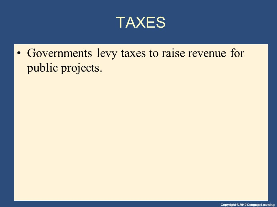 Copyright © 2010 Cengage Learning TAXES Governments levy taxes to raise revenue for public projects.