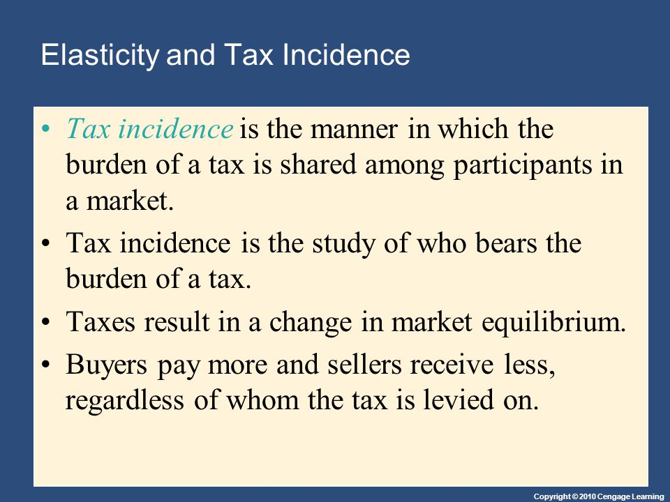 Copyright © 2010 Cengage Learning Elasticity and Tax Incidence Tax incidence is the manner in which the burden of a tax is shared among participants i