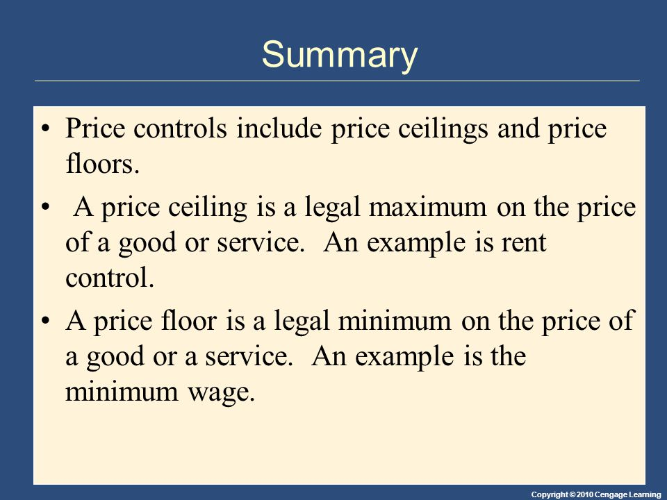 Copyright © 2010 Cengage Learning Summary Price controls include price ceilings and price floors. A price ceiling is a legal maximum on the price of a