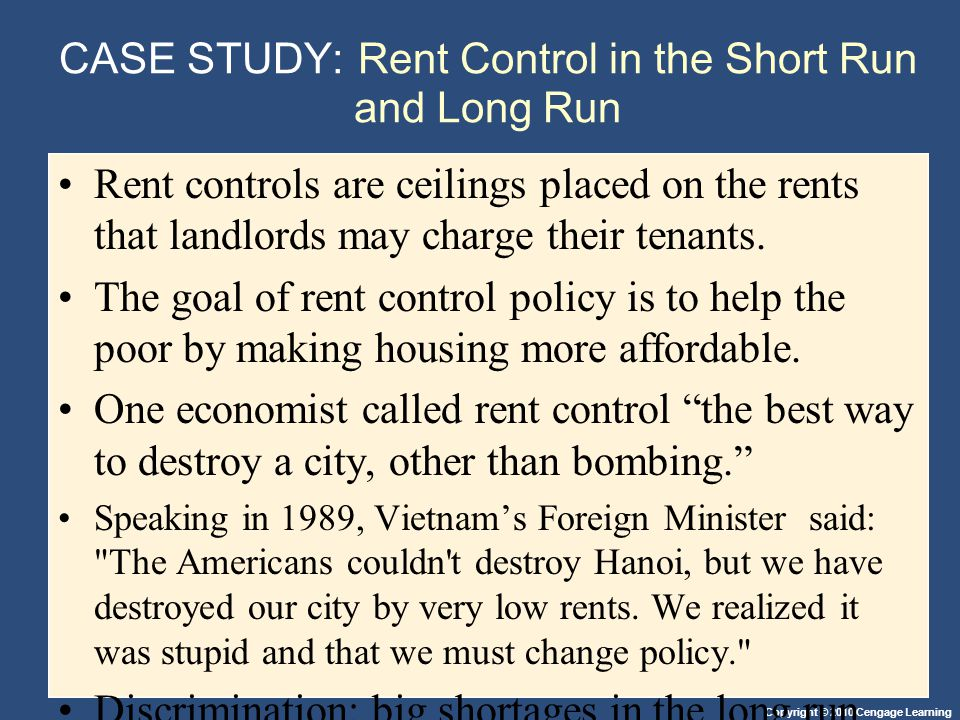 Copyright © 2010 Cengage Learning CASE STUDY: Rent Control in the Short Run and Long Run Rent controls are ceilings placed on the rents that landlords