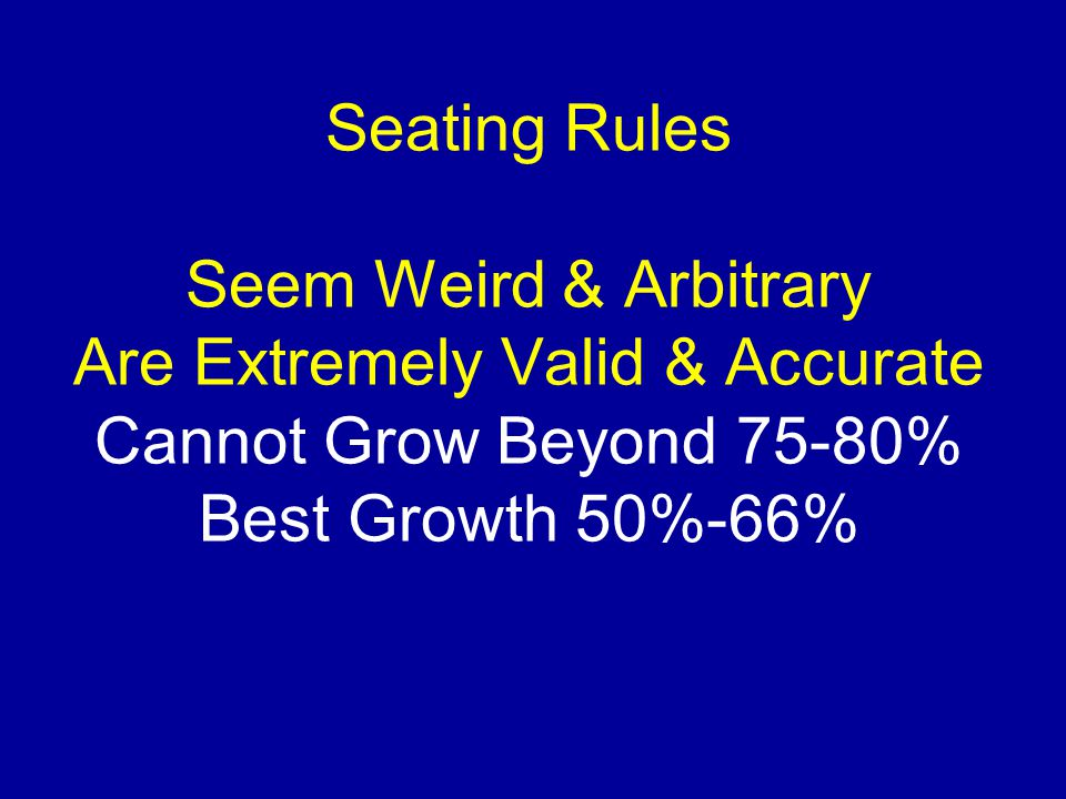 Seating Rules Seem Weird & Arbitrary Are Extremely Valid & Accurate Cannot Grow Beyond 75-80% Best Growth 50%-66%
