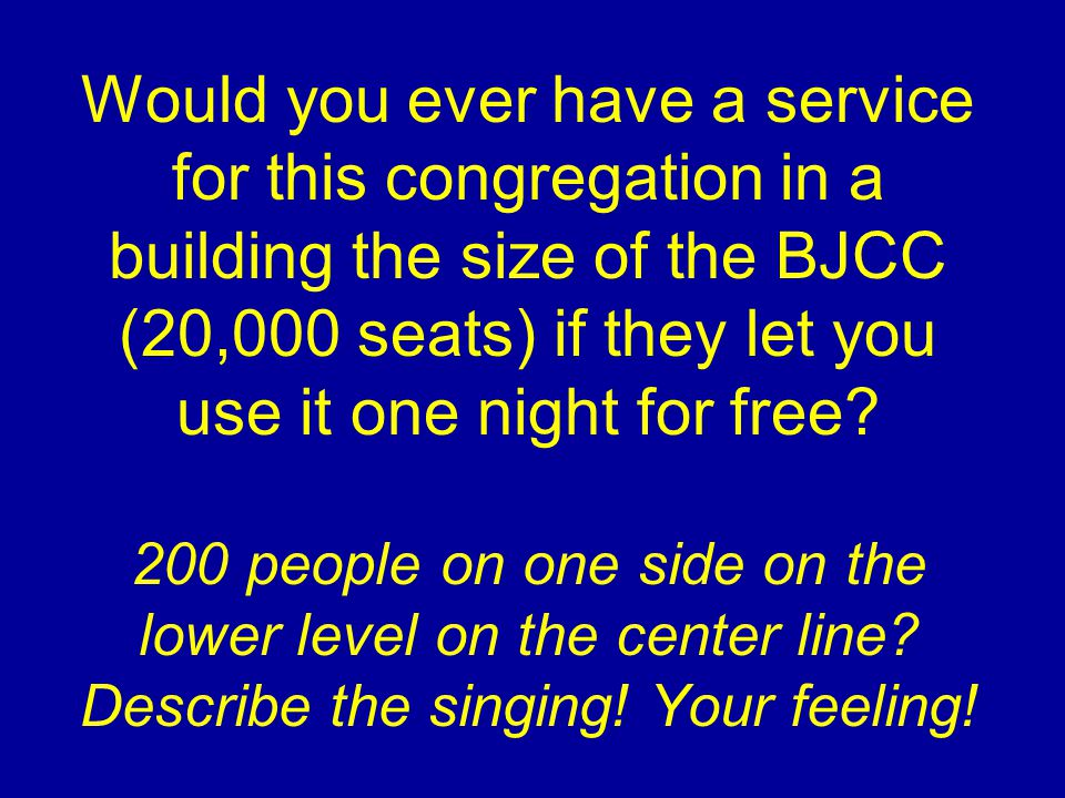 Would you ever have a service for this congregation in a building the size of the BJCC (20,000 seats) if they let you use it one night for free.