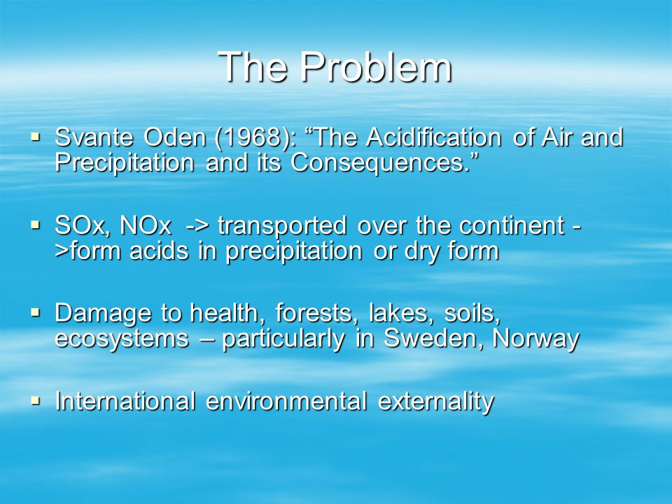 The Problem Svante Oden (1968): The Acidification of Air and Precipitation and its Consequences. Svante Oden (1968): The Acidification of Air and Prec