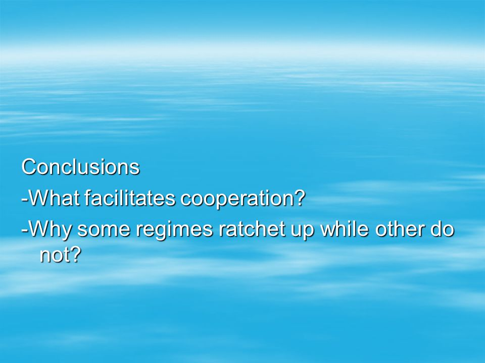 Conclusions -What facilitates cooperation? -Why some regimes ratchet up while other do not?