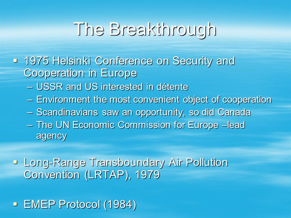 The Breakthrough 1975 Helsinki Conference on Security and Cooperation in Europe 1975 Helsinki Conference on Security and Cooperation in Europe –USSR and US interested in détente –Environment the most convenient object of cooperation –Scandinavians saw an opportunity, so did Canada –The UN Economic Commission for Europe –lead agency Long-Range Transboundary Air Pollution Convention (LRTAP), 1979 Long-Range Transboundary Air Pollution Convention (LRTAP), 1979 EMEP Protocol (1984) EMEP Protocol (1984)