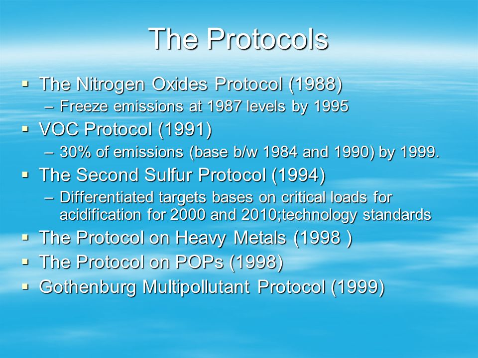 The Protocols The Nitrogen Oxides Protocol (1988) The Nitrogen Oxides Protocol (1988) –Freeze emissions at 1987 levels by 1995 VOC Protocol (1991) VOC Protocol (1991) –30% of emissions (base b/w 1984 and 1990) by 1999.