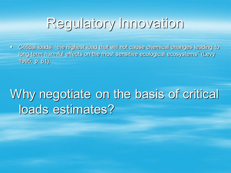 Regulatory Innovation Critical loads: the highest load that will not cause chemical changes leading to long-term harmful effects on the most sensitive ecological ecosystems (Levy 1995, p.