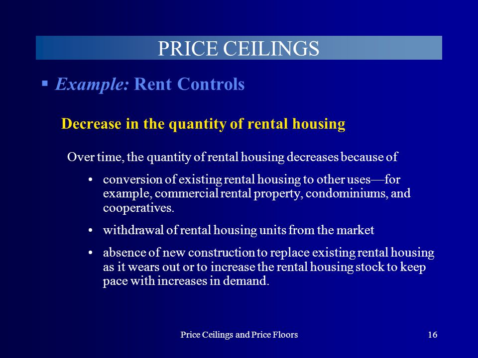 Price Ceilings and Price Floors16 PRICE CEILINGS Example: Rent Controls Decrease in the quantity of rental housing Over time, the quantity of rental h