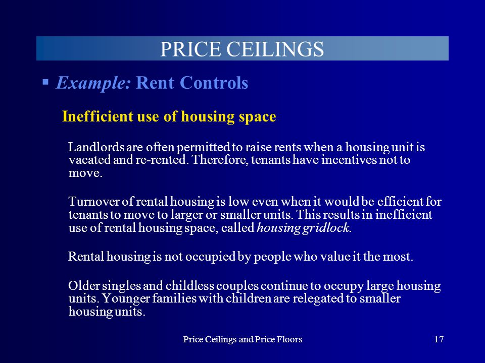Price Ceilings and Price Floors17 PRICE CEILINGS Example: Rent Controls Inefficient use of housing space Landlords are often permitted to raise rents