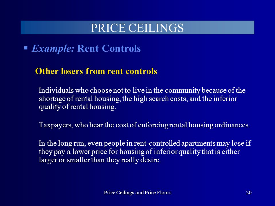 Price Ceilings and Price Floors20 PRICE CEILINGS Example: Rent Controls Other losers from rent controls Individuals who choose not to live in the comm