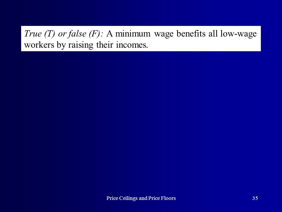 Price Ceilings and Price Floors35 True (T) or false (F): A minimum wage benefits all low-wage workers by raising their incomes.