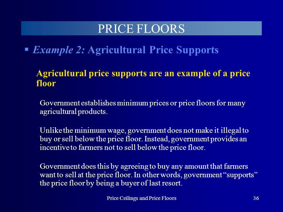 Price Ceilings and Price Floors36 Example 2: Agricultural Price Supports Agricultural price supports are an example of a price floor Government establ