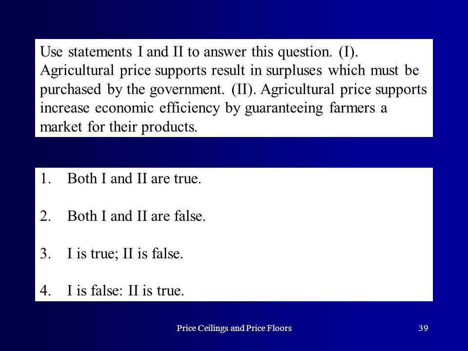 Price Ceilings and Price Floors39 Use statements I and II to answer this question. (I). Agricultural price supports result in surpluses which must be