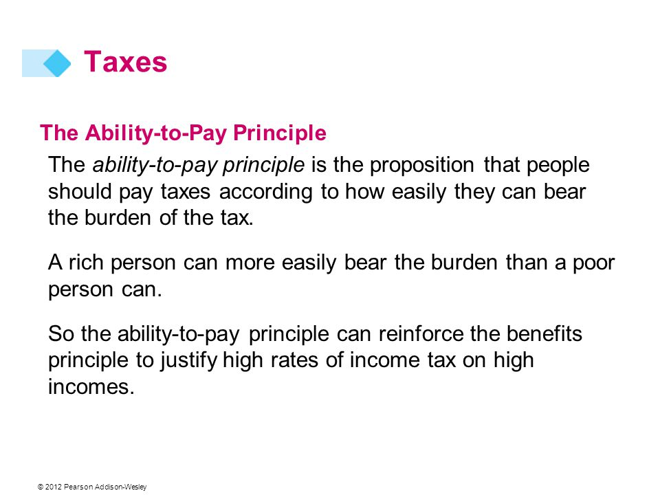 © 2012 Pearson Addison-Wesley The Ability-to-Pay Principle The ability-to-pay principle is the proposition that people should pay taxes according to h