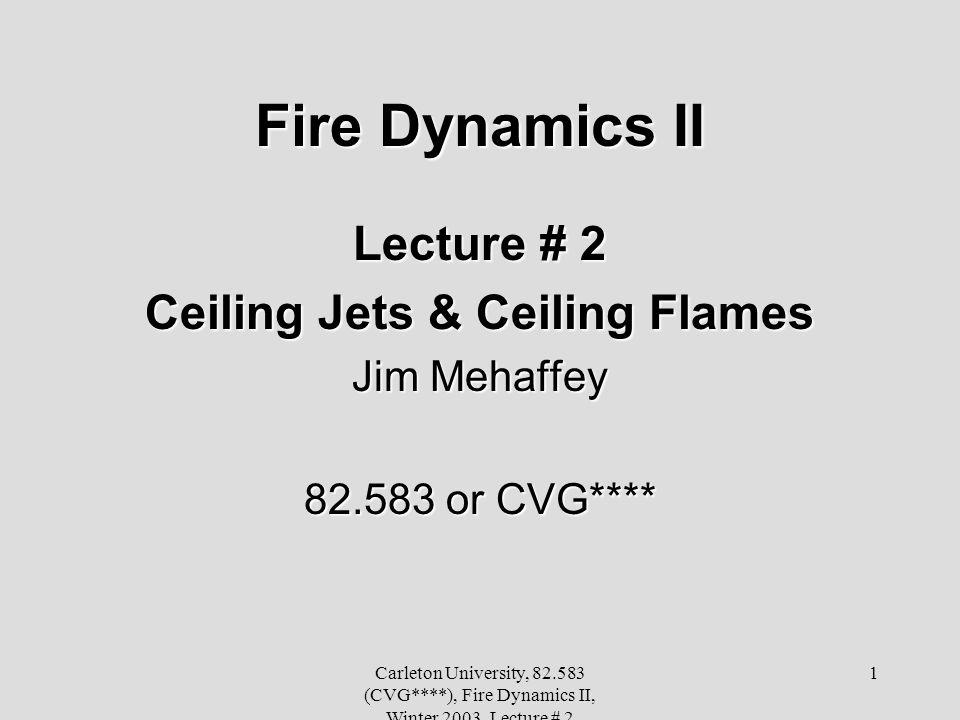 Carleton University, 82.583 (CVG****), Fire Dynamics II, Winter 2003, Lecture # 2 1 Fire Dynamics II Lecture # 2 Ceiling Jets & Ceiling Flames Jim Mehaffey 82.583 or CVG****