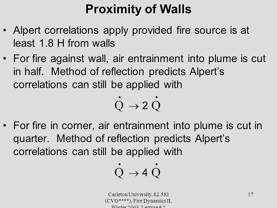 Carleton University, 82.583 (CVG****), Fire Dynamics II, Winter 2003, Lecture # 2 17 Proximity of Walls Alpert correlations apply provided fire source is at least 1.8 H from wallsAlpert correlations apply provided fire source is at least 1.8 H from walls For fire against wall, air entrainment into plume is cut in half.