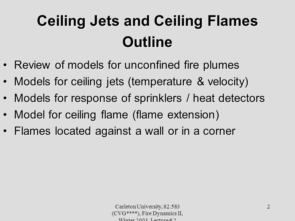 Carleton University, 82.583 (CVG****), Fire Dynamics II, Winter 2003, Lecture # 2 2 Ceiling Jets and Ceiling Flames Outline Review of models for unconfined fire plumesReview of models for unconfined fire plumes Models for ceiling jets (temperature & velocity)Models for ceiling jets (temperature & velocity) Models for response of sprinklers / heat detectorsModels for response of sprinklers / heat detectors Model for ceiling flame (flame extension)Model for ceiling flame (flame extension) Flames located against a wall or in a cornerFlames located against a wall or in a corner