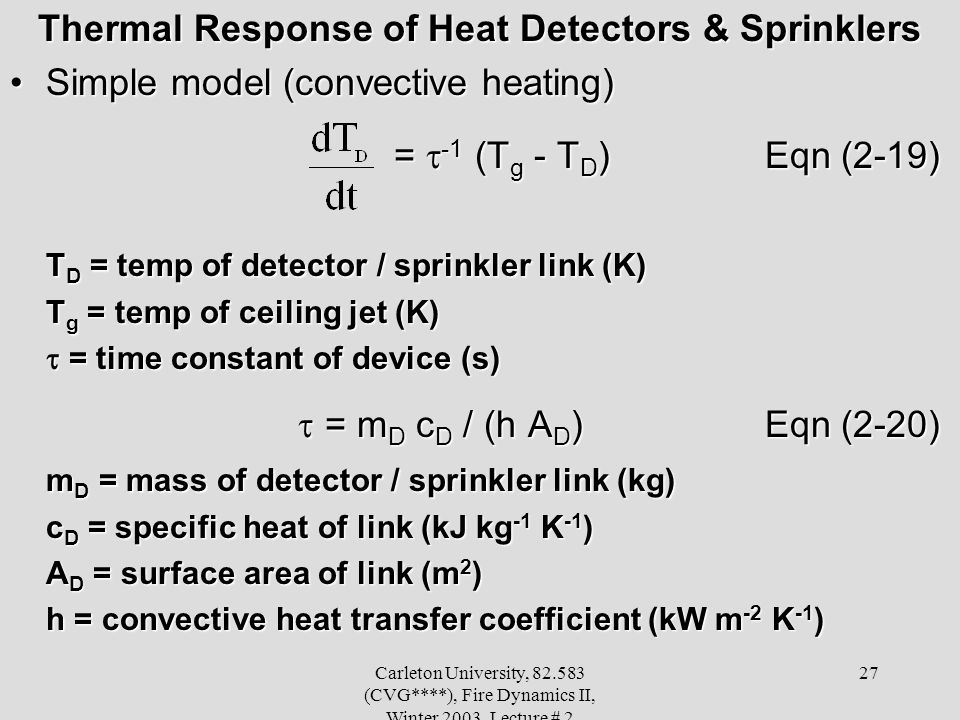 Carleton University, 82.583 (CVG****), Fire Dynamics II, Winter 2003, Lecture # 2 27 Thermal Response of Heat Detectors & Sprinklers Simple model (convective heating)Simple model (convective heating) = -1 (T g - T D ) Eqn (2-19) T D = temp of detector / sprinkler link (K) T g = temp of ceiling jet (K) = time constant of device (s) = time constant of device (s) = m D c D / (h A D ) Eqn (2-20) = m D c D / (h A D ) Eqn (2-20) m D = mass of detector / sprinkler link (kg) c D = specific heat of link (kJ kg -1 K -1 ) A D = surface area of link (m 2 ) h = convective heat transfer coefficient (kW m -2 K -1 )