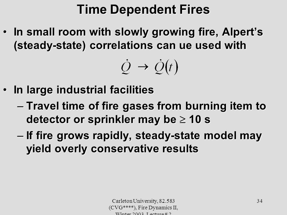 Carleton University, 82.583 (CVG****), Fire Dynamics II, Winter 2003, Lecture # 2 34 Time Dependent Fires In small room with slowly growing fire, Alperts (steady-state) correlations can ue used withIn small room with slowly growing fire, Alperts (steady-state) correlations can ue used with In large industrial facilitiesIn large industrial facilities –Travel time of fire gases from burning item to detector or sprinkler may be 10 s –If fire grows rapidly, steady-state model may yield overly conservative results