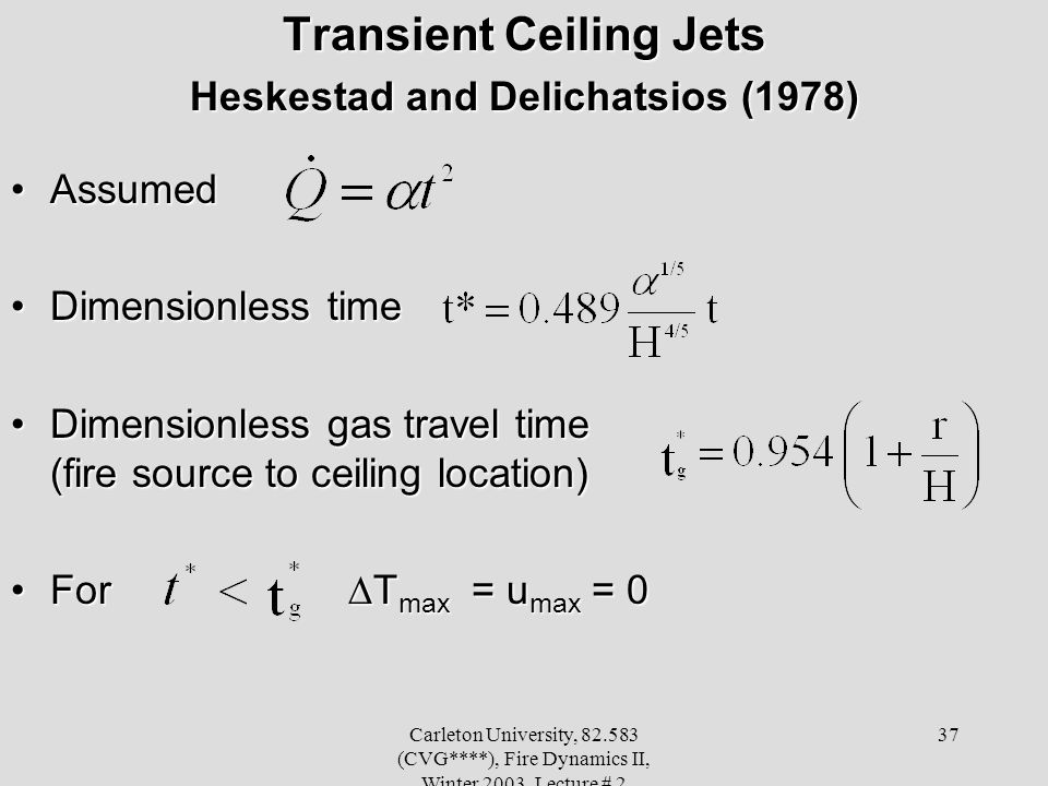 Carleton University, 82.583 (CVG****), Fire Dynamics II, Winter 2003, Lecture # 2 37 Transient Ceiling Jets Heskestad and Delichatsios (1978) AssumedA