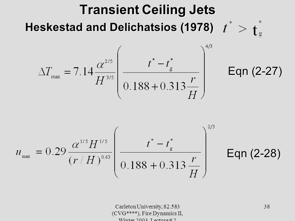 Carleton University, 82.583 (CVG****), Fire Dynamics II, Winter 2003, Lecture # 2 38 Transient Ceiling Jets Heskestad and Delichatsios (1978) Heskestad and Delichatsios (1978) Eqn (2-27) Eqn (2-27) Eqn (2-28) Eqn (2-28)