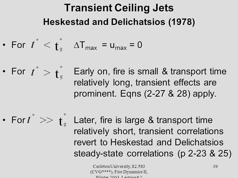 Carleton University, 82.583 (CVG****), Fire Dynamics II, Winter 2003, Lecture # 2 39 Transient Ceiling Jets Heskestad and Delichatsios (1978) For T ma