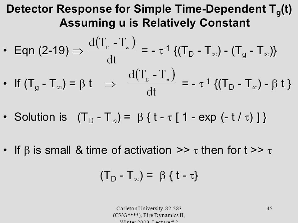 Carleton University, 82.583 (CVG****), Fire Dynamics II, Winter 2003, Lecture # 2 45 Detector Response for Simple Time-Dependent T g (t) Assuming u is Relatively Constant Eqn (2-19) = - -1 {(T D - T ) - (T g - T )}Eqn (2-19) = - -1 {(T D - T ) - (T g - T )} If (T g - T ) = t = - -1 {(T D - T ) - t }If (T g - T ) = t = - -1 {(T D - T ) - t } Solution is (T D - T ) = { t - [ 1 - exp (- t / ) ] }Solution is (T D - T ) = { t - [ 1 - exp (- t / ) ] } If is small & time of activation >> then for t >>If is small & time of activation >> then for t >> (T D - T ) = { t - }