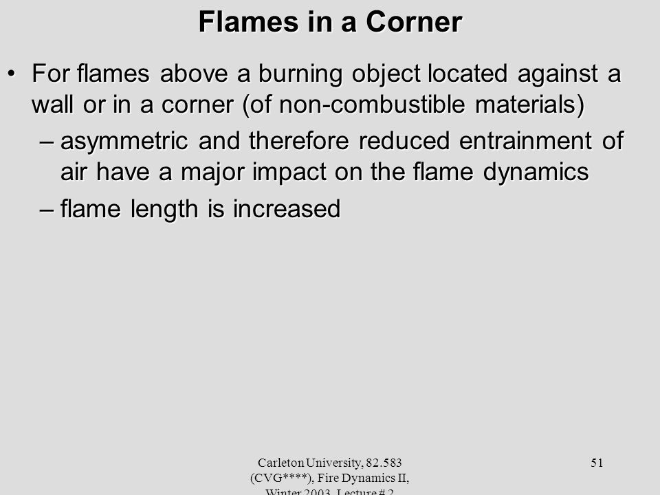 Carleton University, 82.583 (CVG****), Fire Dynamics II, Winter 2003, Lecture # 2 51 Flames in a Corner For flames above a burning object located against a wall or in a corner (of non-combustible materials)For flames above a burning object located against a wall or in a corner (of non-combustible materials) –asymmetric and therefore reduced entrainment of air have a major impact on the flame dynamics –flame length is increased