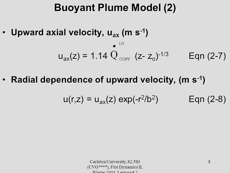 Carleton University, 82.583 (CVG****), Fire Dynamics II, Winter 2003, Lecture # 2 8 Buoyant Plume Model (2) Upward axial velocity, u ax (m s -1 )Upward axial velocity, u ax (m s -1 ) u ax (z) = 1.14 (z- z o ) -1/3 Eqn (2-7) u ax (z) = 1.14 (z- z o ) -1/3 Eqn (2-7) Radial dependence of upward velocity, (m s -1 )Radial dependence of upward velocity, (m s -1 ) u(r,z) = u ax (z) exp(-r 2 /b 2 ) Eqn (2-8) u(r,z) = u ax (z) exp(-r 2 /b 2 ) Eqn (2-8)