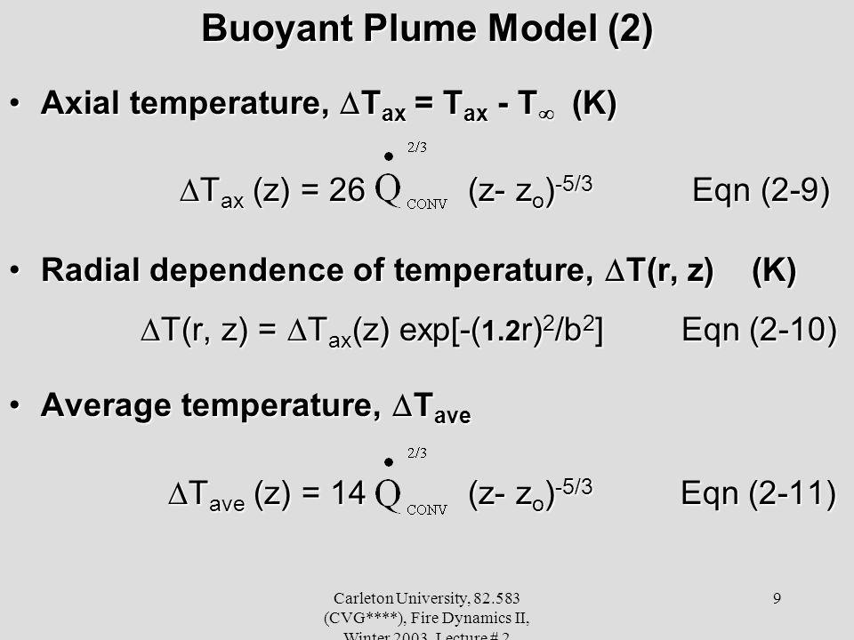 Carleton University, 82.583 (CVG****), Fire Dynamics II, Winter 2003, Lecture # 2 9 Buoyant Plume Model (2) Axial temperature, T ax = T ax - T (K)Axial temperature, T ax = T ax - T (K) T ax (z) = 26 (z- z o ) -5/3 Eqn (2-9) T ax (z) = 26 (z- z o ) -5/3 Eqn (2-9) Radial dependence of temperature, T(r, z) (K)Radial dependence of temperature, T(r, z) (K) T(r, z) = T ax (z) exp[-( 1.2 r) 2 /b 2 ] Eqn (2-10) T(r, z) = T ax (z) exp[-( 1.2 r) 2 /b 2 ] Eqn (2-10) Average temperature, T aveAverage temperature, T ave T ave (z) = 14 (z- z o ) -5/3 Eqn (2-11) T ave (z) = 14 (z- z o ) -5/3 Eqn (2-11)