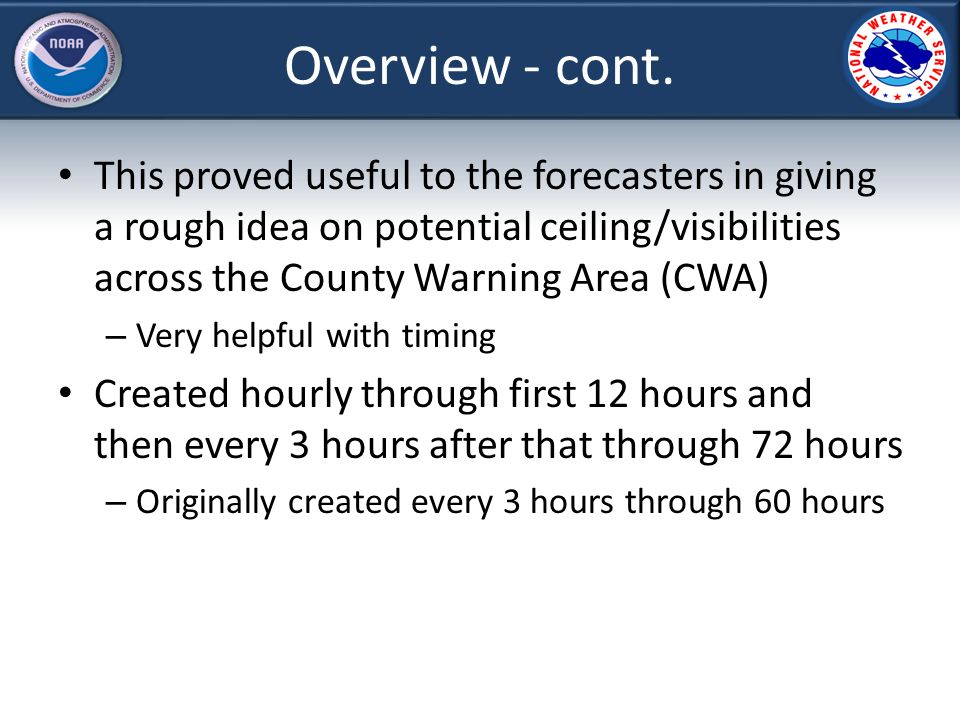 What was done in GFE Added Ceiling and Visibility (Vsby) grids to the Forecast (Fcst) database – Originally, the ceiling grids were derived on the fly and calculated based off model RH Ceiling grids were converted to background processing (smartInits) with the transition to calculations based on RH with respect to Ice (March 2013) – Vsby grids were also converted to smartInits at this time This conversion allowed the consensus calculations to be enhanced – Hourly calculations in the first 12 hours Hourly model data when available and interpolated 3 or 6 hour model data.