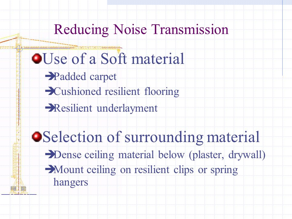 Reducing Noise Transmission Use of a Soft material Padded carpet Cushioned resilient flooring Resilient underlayment Selection of surrounding material