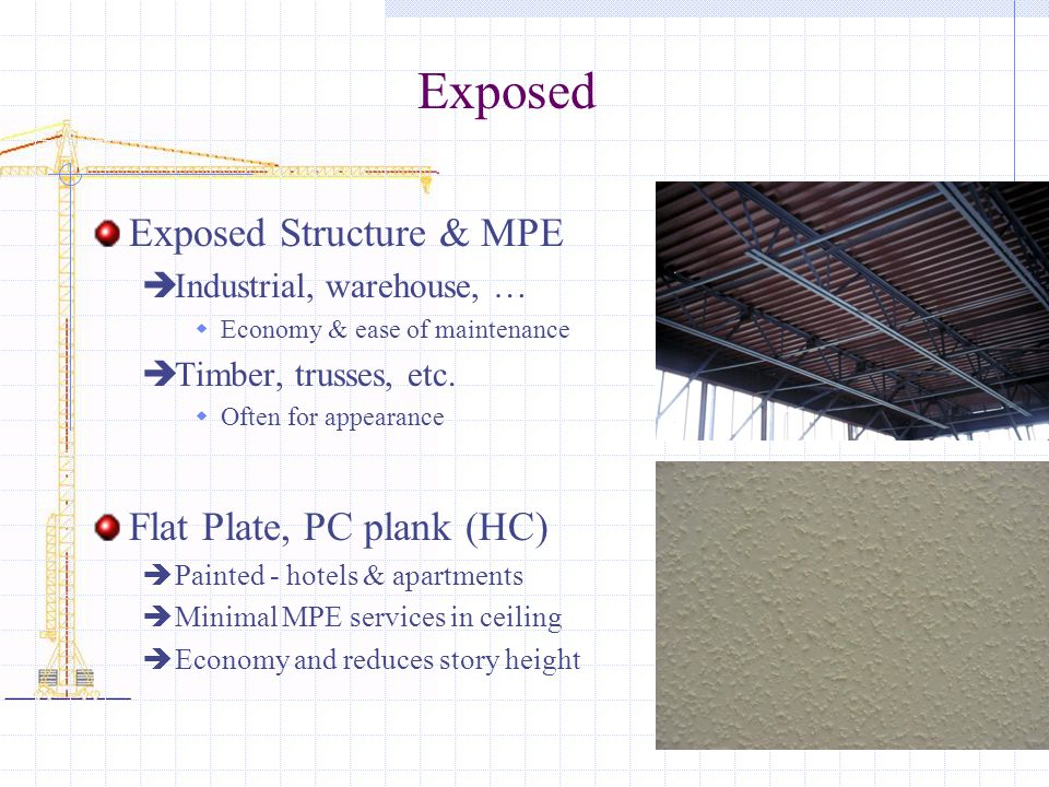 Exposed Exposed Structure & MPE Industrial, warehouse, … Economy & ease of maintenance Timber, trusses, etc. Often for appearance Flat Plate, PC plank