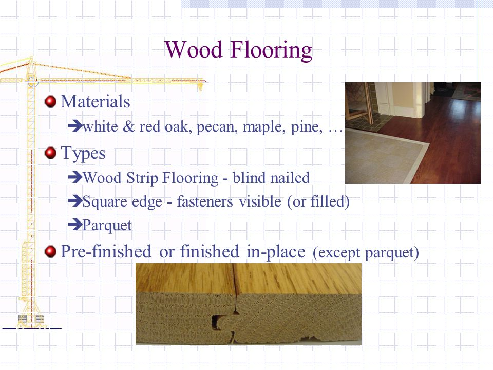 Wood Flooring Materials white & red oak, pecan, maple, pine, …. Types Wood Strip Flooring - blind nailed Square edge - fasteners visible (or filled) P