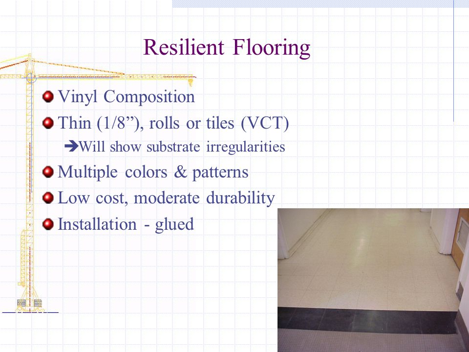Resilient Flooring Vinyl Composition Thin (1/8), rolls or tiles (VCT) Will show substrate irregularities Multiple colors & patterns Low cost, moderate