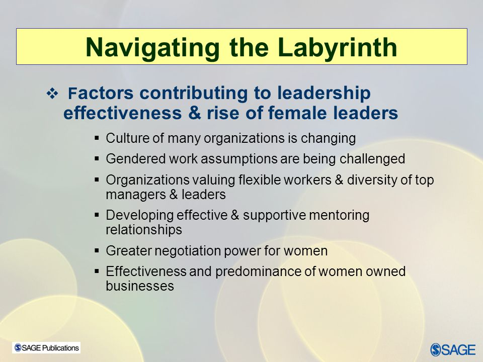F actors contributing to leadership effectiveness & rise of female leaders Culture of many organizations is changing Gendered work assumptions are bei
