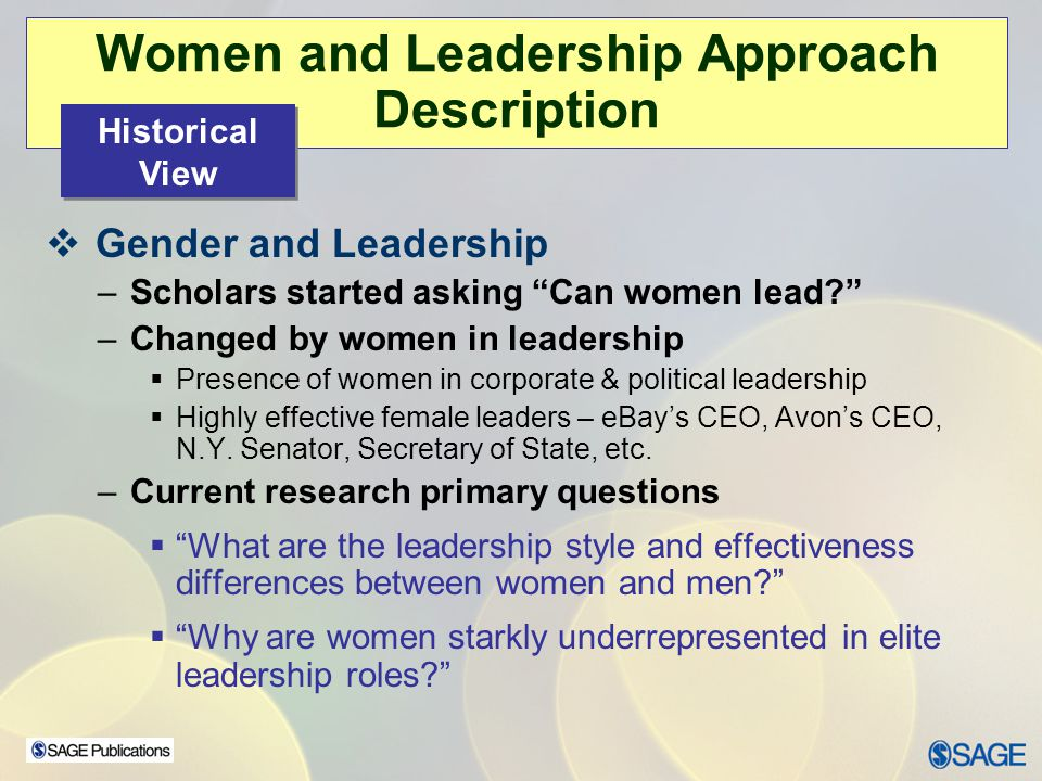 Women and Leadership Approach Description Gender and Leadership –Scholars started asking Can women lead? –Changed by women in leadership Presence of w