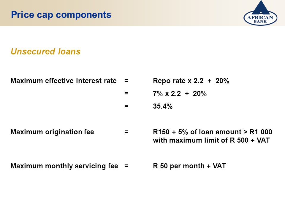 Price cap components Unsecured loans Maximum effective interest rate=Repo rate x 2.2 + 20% =7% x 2.2 + 20% =35.4% Maximum origination fee=R150 + 5% of loan amount > R1 000 with maximum limit of R 500 + VAT Maximum monthly servicing fee=R 50 per month + VAT