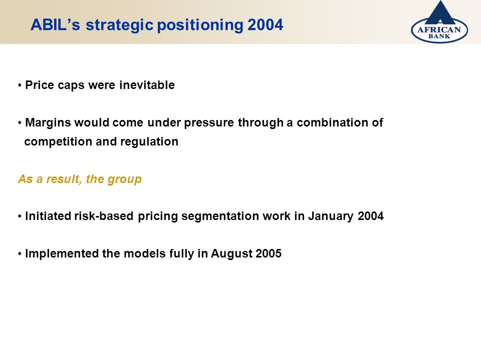 ABILs strategic positioning 2004 Price caps were inevitable Margins would come under pressure through a combination of competition and regulation As a result, the group Initiated risk-based pricing segmentation work in January 2004 Implemented the models fully in August 2005