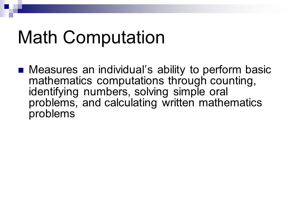Math Computation Measures an individuals ability to perform basic mathematics computations through counting, identifying numbers, solving simple oral