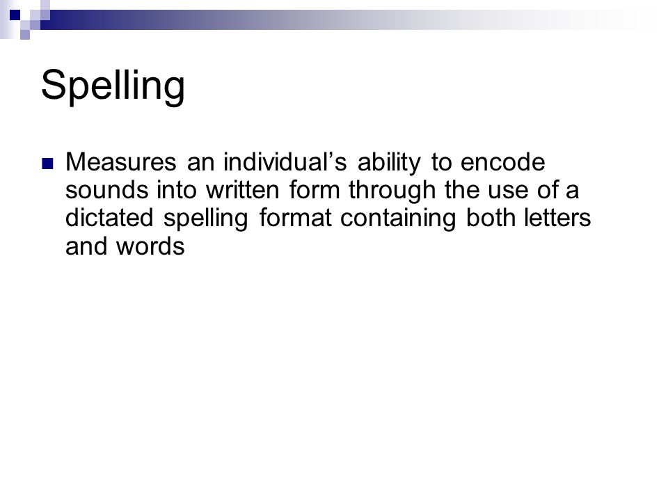 Spelling Measures an individuals ability to encode sounds into written form through the use of a dictated spelling format containing both letters and