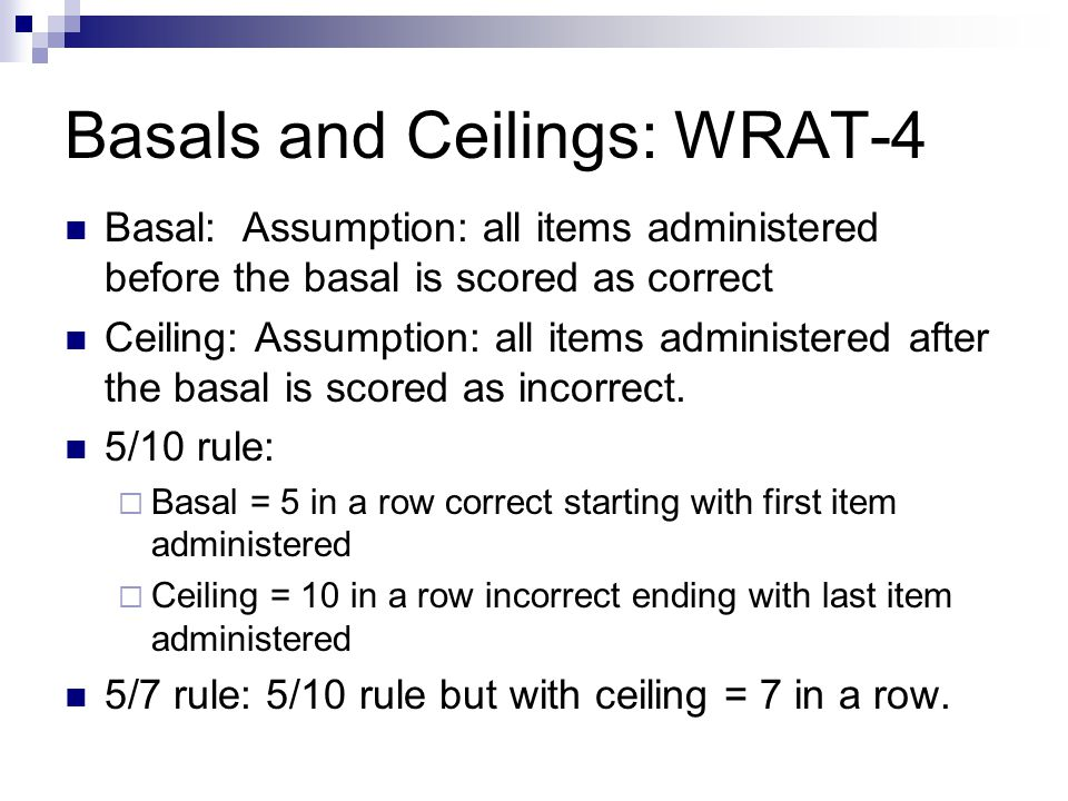 Basals and Ceilings: WRAT-4 Basal: Assumption: all items administered before the basal is scored as correct Ceiling: Assumption: all items administere