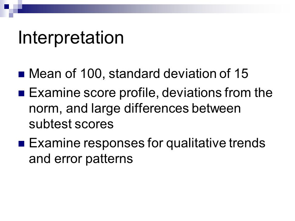 Interpretation Mean of 100, standard deviation of 15 Examine score profile, deviations from the norm, and large differences between subtest scores Exa