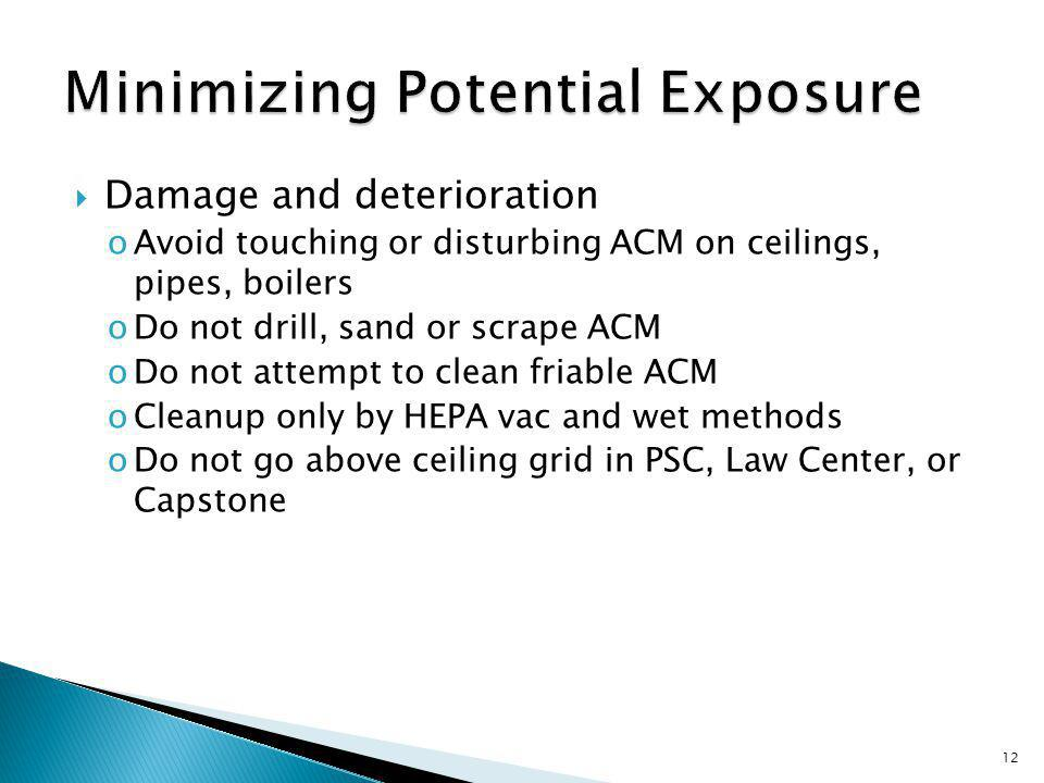 Damage and deterioration oAvoid touching or disturbing ACM on ceilings, pipes, boilers oDo not drill, sand or scrape ACM oDo not attempt to clean friable ACM oCleanup only by HEPA vac and wet methods oDo not go above ceiling grid in PSC, Law Center, or Capstone 12