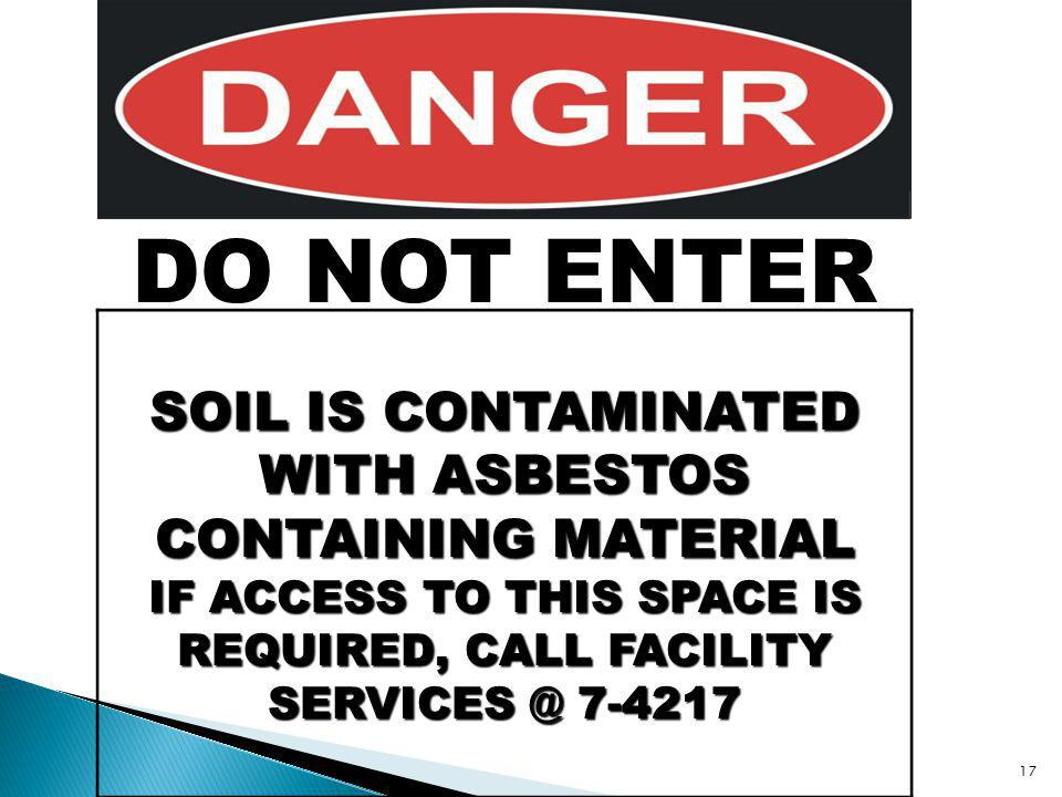 17 DO NOT ENTER SOIL IS CONTAMINATED WITH ASBESTOS CONTAINING MATERIAL IF ACCESS TO THIS SPACE IS REQUIRED, CALL FACILITY SERVICES @ 7-4217