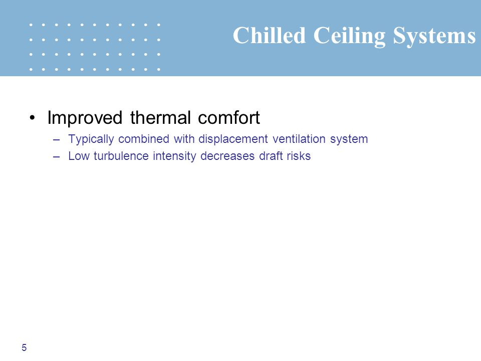 5 Chilled Ceiling Systems Improved thermal comfort –Typically combined with displacement ventilation system –Low turbulence intensity decreases draft