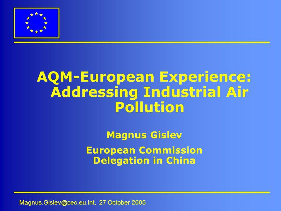 Magnus.Gislev@cec.eu.int, 27 October 2005 AQM-European Experience: Addressing Industrial Air Pollution Magnus Gislev European Commission Delegation in