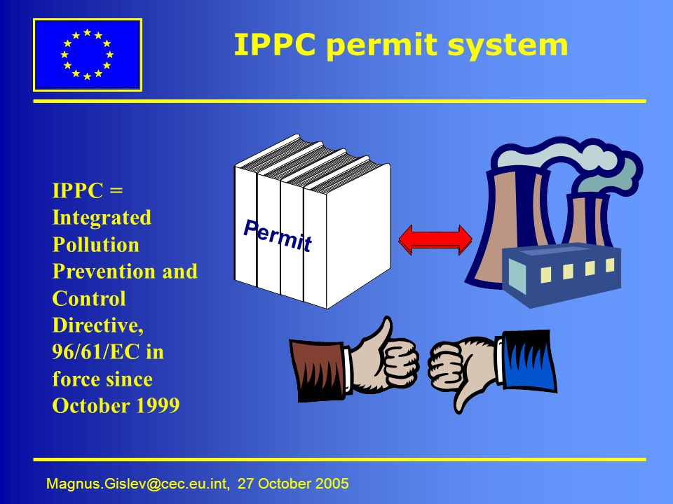 Magnus.Gislev@cec.eu.int, 27 October 2005 IPPC permit system Permit IPPC = Integrated Pollution Prevention and Control Directive, 96/61/EC in force si