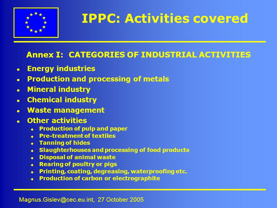 Magnus.Gislev@cec.eu.int, 27 October 2005 IPPC: Activities covered l Energy industries l Production and processing of metals l Mineral industry l Chem
